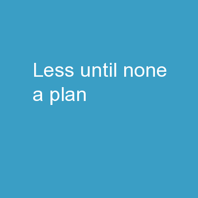 Less Until None : A Plan