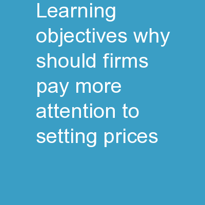 Learning Objectives Why should firms pay more attention to setting prices?