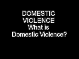 DOMESTIC VIOLENCE What is Domestic Violence?
