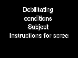 Debilitating conditions Subject Instructions for scree