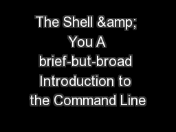 The Shell & You A brief-but-broad Introduction to the Command Line