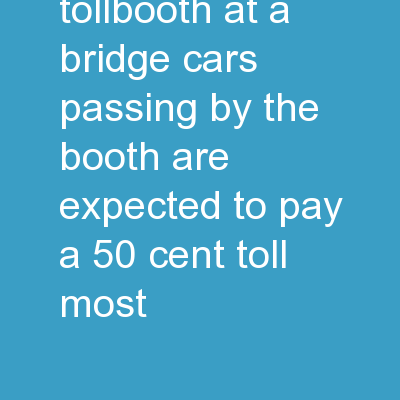 Imagine a tollbooth at a bridge. Cars passing by the booth are expected to pay a 50 cent toll. Most