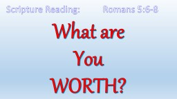 What are  You  WORTH? Scripture Reading:          Romans 5:6-8