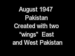 "August 1947  Pakistan Created with two ""wings""  East and West Pakistan"