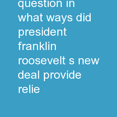 "Essential Question : In what ways did President Franklin Roosevelt's ""New Deal"" provide relie"