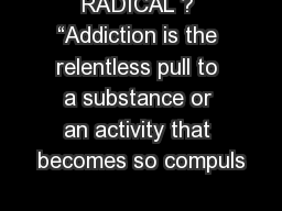 """RADICAL ? """"Addiction is the relentless pull to a substance or an activity that becomes so compuls"""