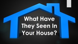What Have They Seen In Your House?