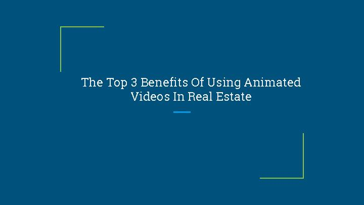 The Top 3 Benefits Of Using Animated Videos In Real Estate