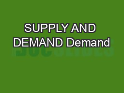 SUPPLY AND DEMAND Demand