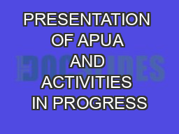PRESENTATION OF APUA AND ACTIVITIES IN PROGRESS