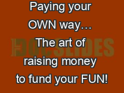 Paying your OWN way� The art of raising money to fund your FUN!