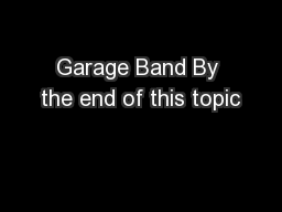 Garage Band By the end of this topic