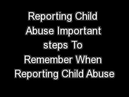 Reporting Child Abuse Important steps To Remember When Reporting Child Abuse PowerPoint PPT Presentation
