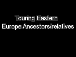 Touring Eastern  Europe Ancestors/relatives PowerPoint PPT Presentation