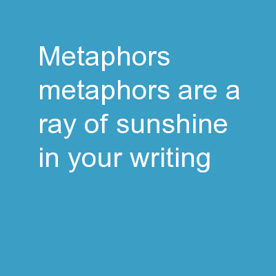 Metaphors Metaphors are a ray of sunshine in your writing! PowerPoint PPT Presentation