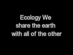 Ecology We share the earth with all of the other