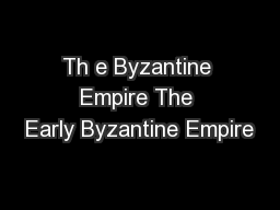 Th e Byzantine Empire The Early Byzantine Empire