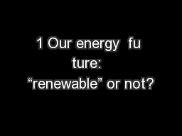 "1 Our energy  fu ture:  ""renewable"" or not?"