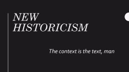 New Historicism The context is the text, man