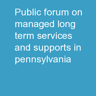 Public Forum on    Managed Long-Term Services and Supports in Pennsylvania