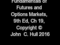 Fundamentals of Futures and Options Markets, 9th Ed, Ch 19, Copyright � John  C. Hull 2016