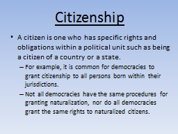 Citizenship A citizen is one who has specific rights and obligations within a political unit such a