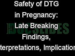 Session - Safety of DTG in Pregnancy: Late Breaking Findings, Interpretations, Implications