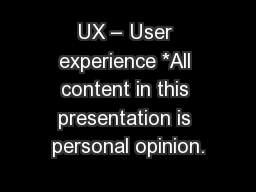 UX – User experience *All content in this presentation is personal opinion.