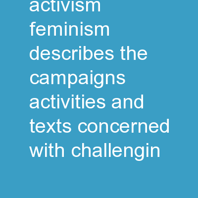 Feminism Activism Feminism describes the campaigns, activities, and texts concerned with challengin