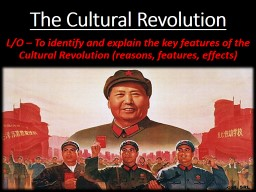 The Cultural Revolution L/O – To identify and explain the key features of the Cultural Revolution