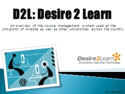 D2L: Desire 2 Learn An overview of the course management system used at the University of Arizona a