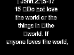 I John 2:15-17 15 	Do not love the world or the things in 	the 	world. If anyone loves the world, PowerPoint PPT Presentation