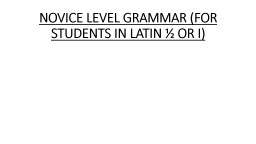 NOVICE LEVEL GRAMMAR (FOR STUDENTS IN LATIN ½ OR I)