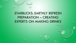 Starbucks:  Earthly Refresh Preparation – Creating Experts on Making Drinks PowerPoint PPT Presentation