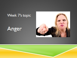 Week 7's topic Anger Anger comes in a range of strengths, from mild irritation, to frustration, a