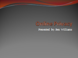 Online Privacy Presented by: Ben Williams
