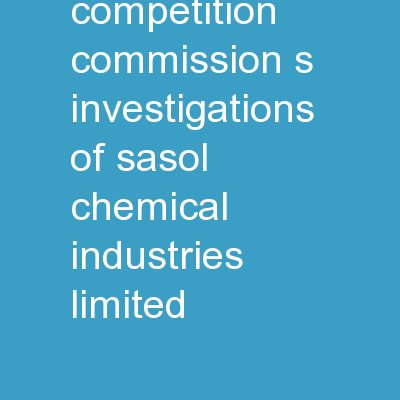 Briefing on the Competition Commission's investigations of Sasol Chemical Industries Limited