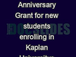 Kaplan University has established the th Anniversary Grant for new students enrolling in Kaplan Universitys undergraduate degree programs PowerPoint PPT Presentation