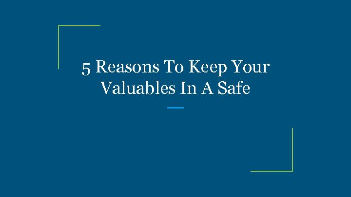 5 Reasons To Keep Your Valuables In A Safe
