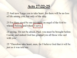 Acts 27:22-25 22 And now I urge you to take heart, for there will be no loss of life among you, but