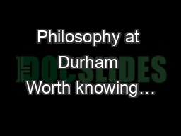 Philosophy at Durham Worth knowing…