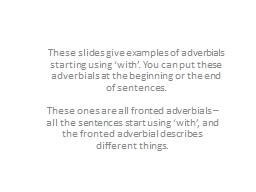 These slides give examples of adverbials starting using 'with'. You can put these adverbials at