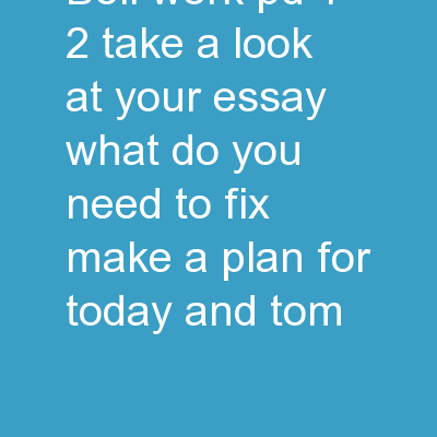 Bell Work Pd. 1/2 Take a look at your essay. What do you need to fix? Make a plan for today and tom