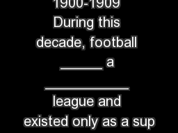 Football 1900-1909 During this decade, football _____ a __________ league and existed only as a sup