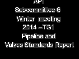 API Subcommittee 6  Winter  meeting 2014 –TG1 Pipeline and Valves Standards Report