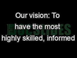 Our vision: To have the most highly skilled, informed