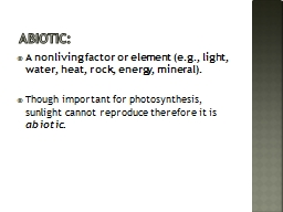 Abiotic : A nonliving factor or element (e.g., light, water, heat, rock, energy, mineral).