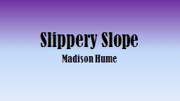 Slippery Slope Madison Hume PowerPoint PPT Presentation