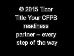 © 2015 Ticor Title Your CFPB readiness partner – every step of the way