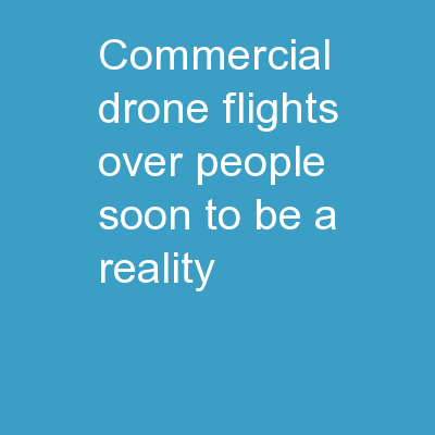 COMMERCIAL DRONE FLIGHTS OVER PEOPLE SOON TO BE A REALITY?